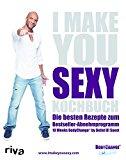 I make you sexy Kochbuch: Die besten Rezepte zum Bestseller-Abnehmprogramm 10 Weeks BodyChange® by Detlef D! Soost